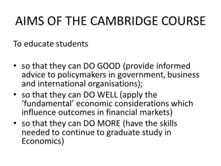 AIMS OF THE CAMBRIDGE COURSE To educate students so that they can DO GOOD (provide informed advice to policymakers in government, business and international.