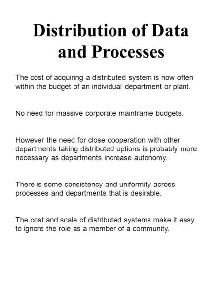 Distribution of Data and Processes The cost of acquiring a distributed system is now often within the budget of an individual department or plant. No need.