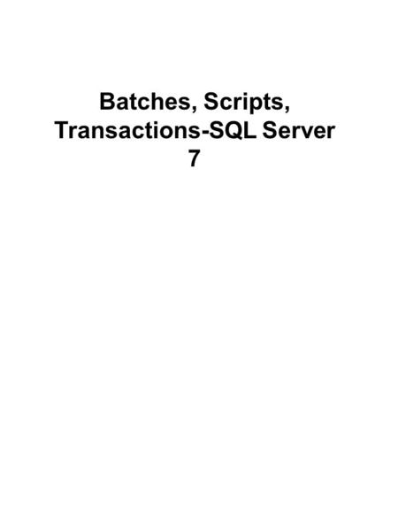 Batches, Scripts, Transactions-SQL Server 7. A batch is a set of Transact-SQL statements that are interpreted together by SQL Server. They are submitted.