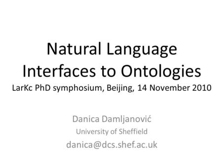 Natural Language Interfaces to Ontologies LarKc PhD symphosium, Beijing, 14 November 2010 Danica Damljanović University of Sheffield