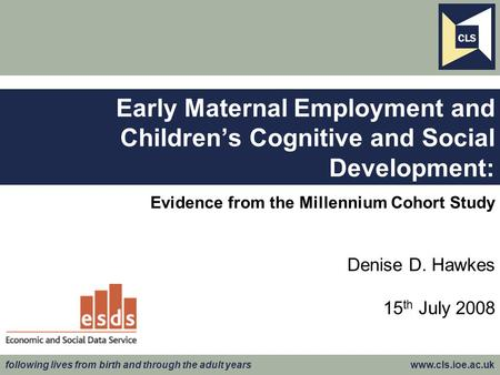 Following lives from birth and through the adult years www.cls.ioe.ac.uk Evidence from the Millennium Cohort Study Denise D. Hawkes 15 th July 2008 Early.