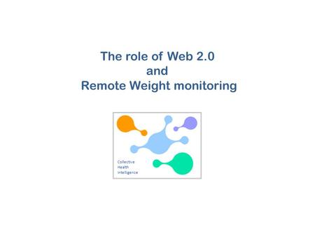 Collective Health Intelligence The role of Web 2.0 and Remote Weight monitoring.