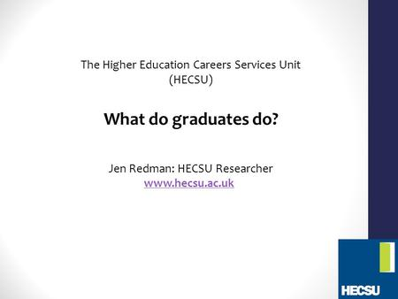 The Higher Education Careers Services Unit (HECSU) What do graduates do? Jen Redman: HECSU Researcher www.hecsu.ac.uk.