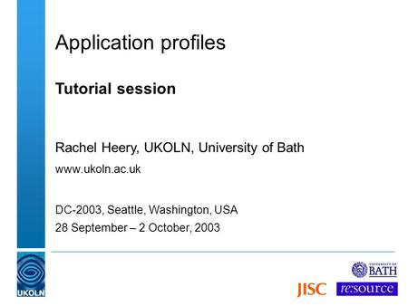 Application profiles Tutorial session Rachel Heery, UKOLN, University of Bath www.ukoln.ac.uk DC-2003, Seattle, Washington, USA 28 September – 2 October,