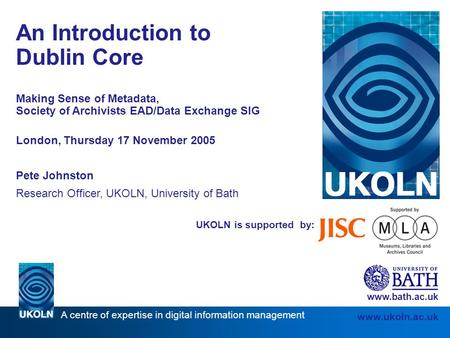 A centre of expertise in digital information management www.ukoln.ac.uk UKOLN is supported by: An Introduction to Dublin Core Making Sense of Metadata,