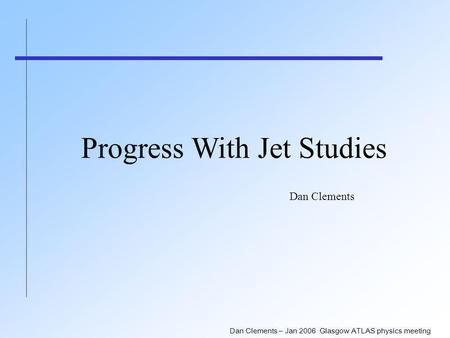 Dan Clements – Jan 2006 Glasgow ATLAS physics meeting Progress With Jet Studies Dan Clements.