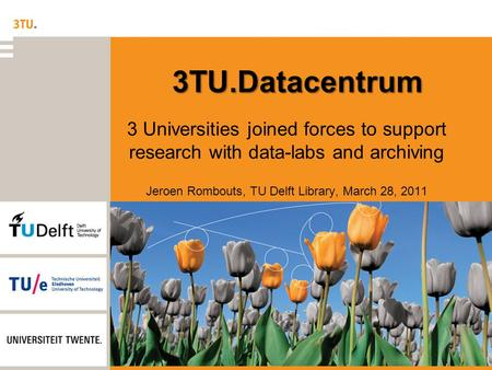 3TU.Datacentrum 3 Universities joined forces to support research with data-labs and archiving Jeroen Rombouts, TU Delft Library, March 28, 2011.