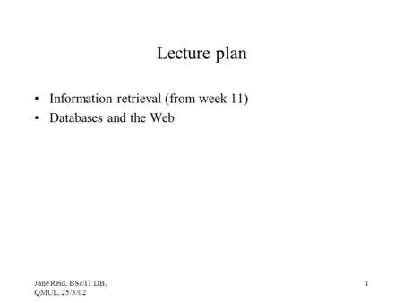 Jane Reid, BSc/IT DB, QMUL, 25/3/02 1 Lecture plan Information retrieval (from week 11) Databases and the Web.