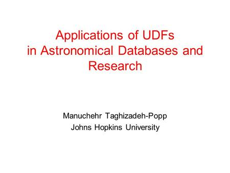 Applications of UDFs in Astronomical Databases and Research Manuchehr Taghizadeh-Popp Johns Hopkins University.