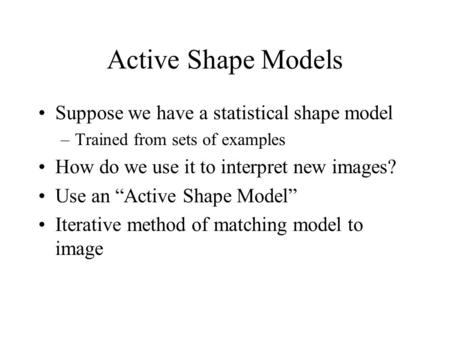 "Active Shape Models Suppose we have a statistical shape model –Trained from sets of examples How do we use it to interpret new images? Use an ""Active Shape."