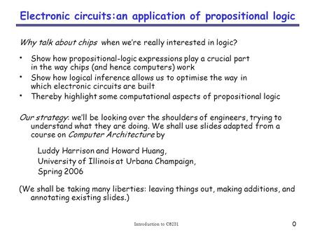 Introduction to CS231 0 Electronic circuits:an application of propositional logic Why talk about chips when we're really interested in logic? Show how.