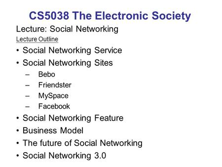 CS5038 The Electronic Society Lecture: Social Networking Lecture Outline Social Networking Service Social Networking Sites –Bebo –Friendster –MySpace –Facebook.