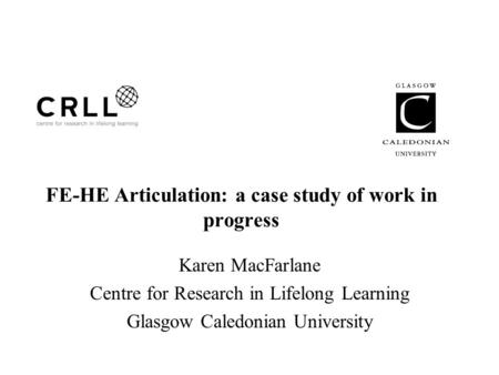 FE-HE Articulation: a case study of work in progress Karen MacFarlane Centre for Research in Lifelong Learning Glasgow Caledonian University.