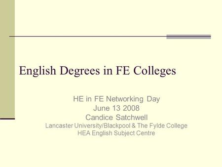 English Degrees in FE Colleges HE in FE Networking Day June 13 2008 Candice Satchwell Lancaster University/Blackpool & The Fylde College HEA English Subject.