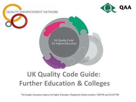 UK Quality Code Guide: Further Education & Colleges The Quality Assurance Agency for Higher Education. Registered charity numbers 1062746 and SC037786.