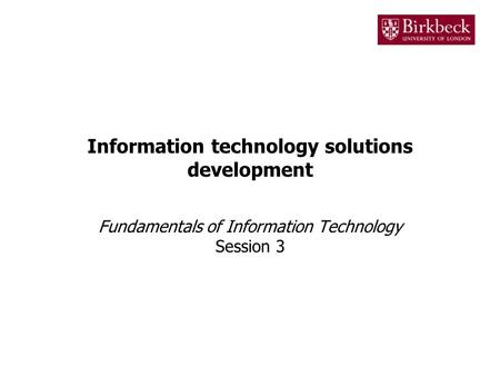 Information technology solutions development Fundamentals of Information Technology Session 3.