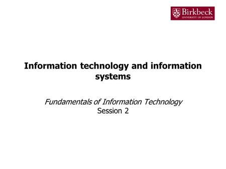 Information technology and information systems Fundamentals of Information Technology Session 2.