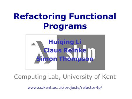 Refactoring Functional Programs Huiqing Li Claus Reinke Simon Thompson Computing Lab, University of Kent www.cs.kent.ac.uk/projects/refactor-fp/