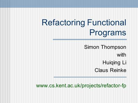 Refactoring Functional Programs Simon Thompson with Huiqing Li Claus Reinke www.cs.kent.ac.uk/projects/refactor-fp.