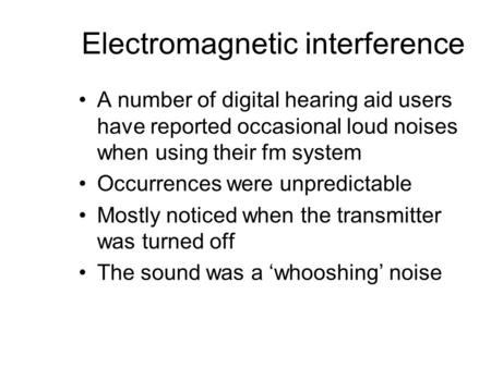 Electromagnetic interference A number of digital hearing aid users have reported occasional loud noises when using their fm system Occurrences were unpredictable.