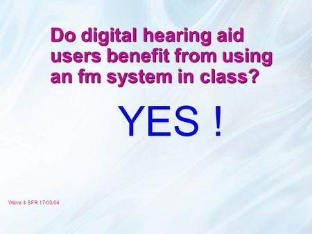 Do digital hearing aid users benefit from using an fm system in class? YES ! Wave 4 SFR 17/05/04.