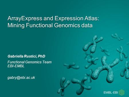 ArrayExpress and Expression Atlas: Mining Functional Genomics data Gabriella Rustici, PhD Functional Genomics Team EBI-EMBL