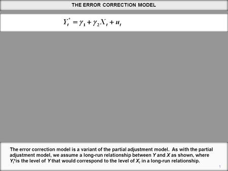 THE ERROR CORRECTION MODEL 1 The error correction model is a variant of the partial adjustment model. As with the partial adjustment model, we assume a.