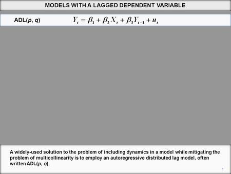 1 MODELS WITH A LAGGED DEPENDENT VARIABLE A widely-used solution to the problem of including dynamics in a model while mitigating the problem of multicollinearity.