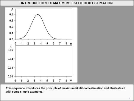 1 INTRODUCTION TO MAXIMUM LIKELIHOOD ESTIMATION This sequence introduces the principle of maximum likelihood estimation and illustrates it with some simple.