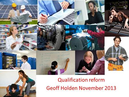 Qualification reform Geoff Holden November 2013. Qualifications 2013 GCSE/A Level QCF Vocational qualifications and apprenticeship frameworks HE 14 1618.