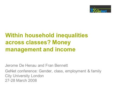 Within household inequalities across classes? Money management and income Jerome De Henau and Fran Bennett GeNet conference: Gender, class, employment.