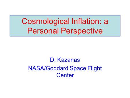 Cosmological Inflation: a Personal Perspective D. Kazanas NASA/Goddard Space Flight Center.