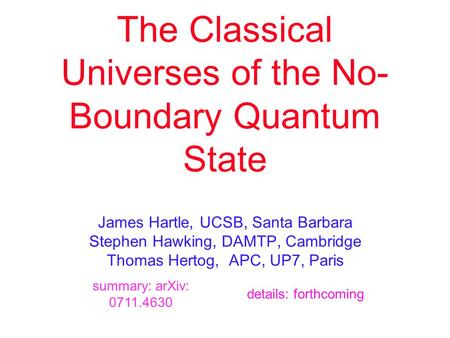 The Classical Universes of the No- Boundary Quantum State James Hartle, UCSB, Santa Barbara Stephen Hawking, DAMTP, Cambridge Thomas Hertog, APC, UP7,