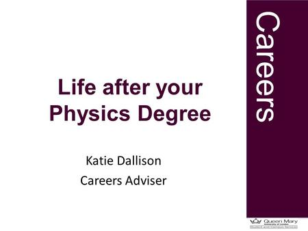 Careers Life after your Physics Degree Katie Dallison Careers Adviser.