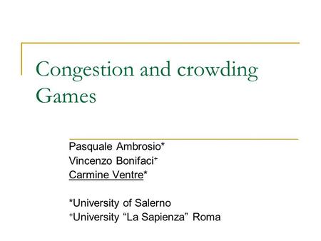 "Congestion and crowding Games Pasquale Ambrosio* Vincenzo Bonifaci + Carmine Ventre* *University of Salerno + University ""La Sapienza"" Roma."