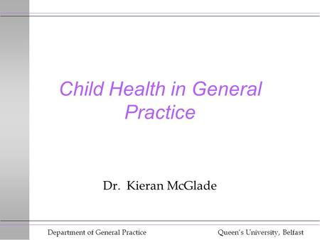 Department of General Practice Queen's University, Belfast Child Health in General Practice Dr. Kieran McGlade.