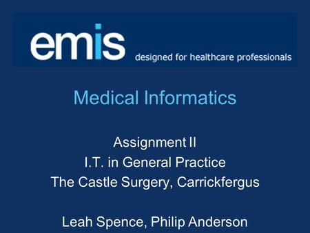Medical Informatics Assignment II I.T. in General Practice The Castle Surgery, Carrickfergus Leah Spence, Philip Anderson.