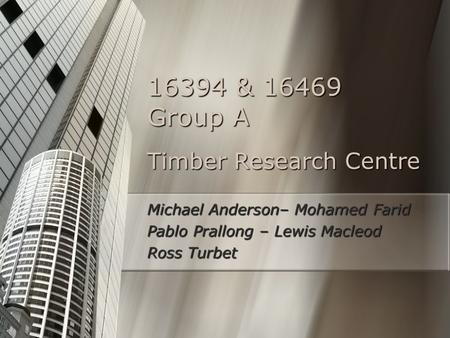 Timber Research Centre Michael Anderson– Mohamed Farid Pablo Prallong – Lewis Macleod Ross Turbet 16394 & 16469 Group A.