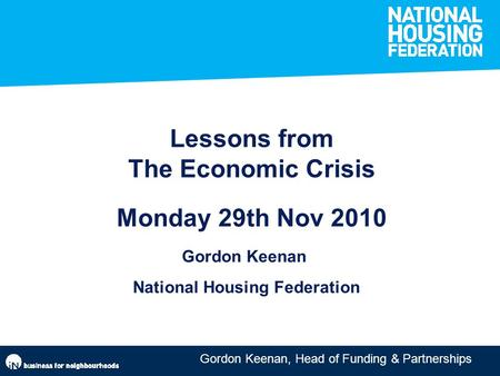 Gordon Keenan, Head of Funding & Partnerships Lessons from The Economic Crisis Monday 29th Nov 2010 Gordon Keenan National Housing Federation.