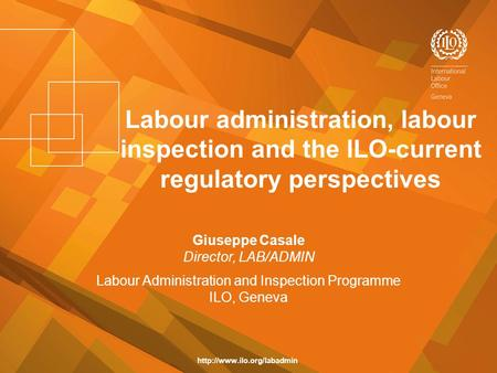 Labour administration, labour inspection and the ILO-current regulatory perspectives Giuseppe Casale Director, LAB/ADMIN Labour Administration and Inspection.