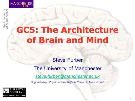 1 GC5: The Architecture of Brain and Mind Steve Furber The University of Manchester Supported by: Royal Society-Wolfson Research.