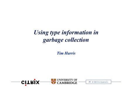 1 © 1999 Citrix Systems Inc Using type information in garbage collection Tim Harris.