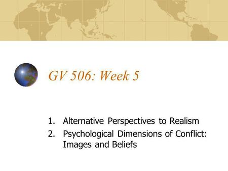 GV 506: Week 5 1.Alternative Perspectives to Realism 2.Psychological Dimensions of Conflict: Images and Beliefs.