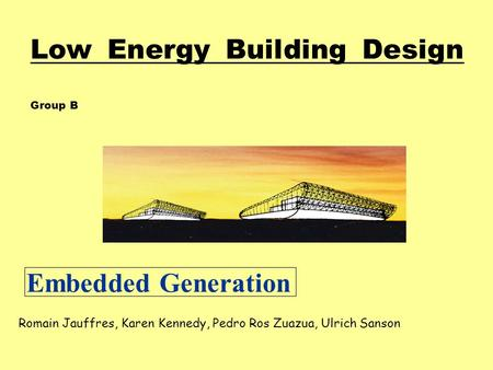 Low Energy Building Design Group B Romain Jauffres, Karen Kennedy, Pedro Ros Zuazua, Ulrich Sanson Embedded Generation.