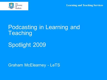 Learning and Teaching Services Podcasting in Learning and Teaching Spotlight 2009 Graham McElearney - LeTS.