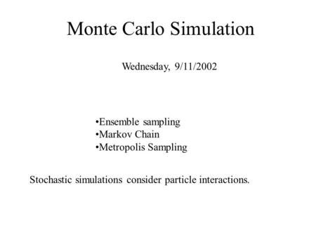 Monte Carlo Simulation Wednesday, 9/11/2002 Stochastic simulations consider particle interactions. Ensemble sampling Markov Chain Metropolis Sampling.