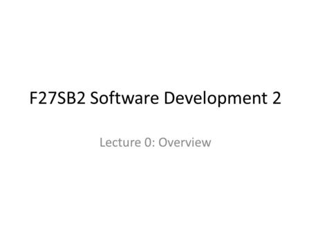 F27SB2 Software Development 2 Lecture 0: Overview.