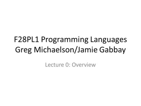 F28PL1 Programming Languages Greg Michaelson/Jamie Gabbay Lecture 0: Overview.