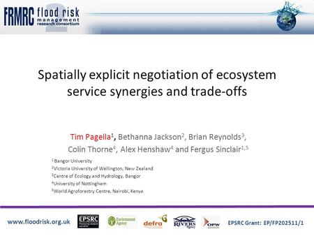 Www.floodrisk.org.uk EPSRC Grant: EP/FP202511/1 Spatially explicit negotiation of ecosystem service synergies and trade-offs Tim Pagella 1, Bethanna Jackson.