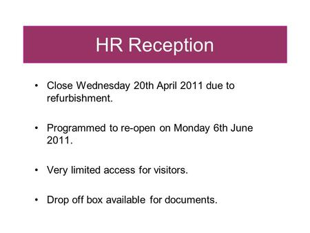 HR Reception Close Wednesday 20th April 2011 due to refurbishment. Programmed to re-open on Monday 6th June 2011. Very limited access for visitors. Drop.